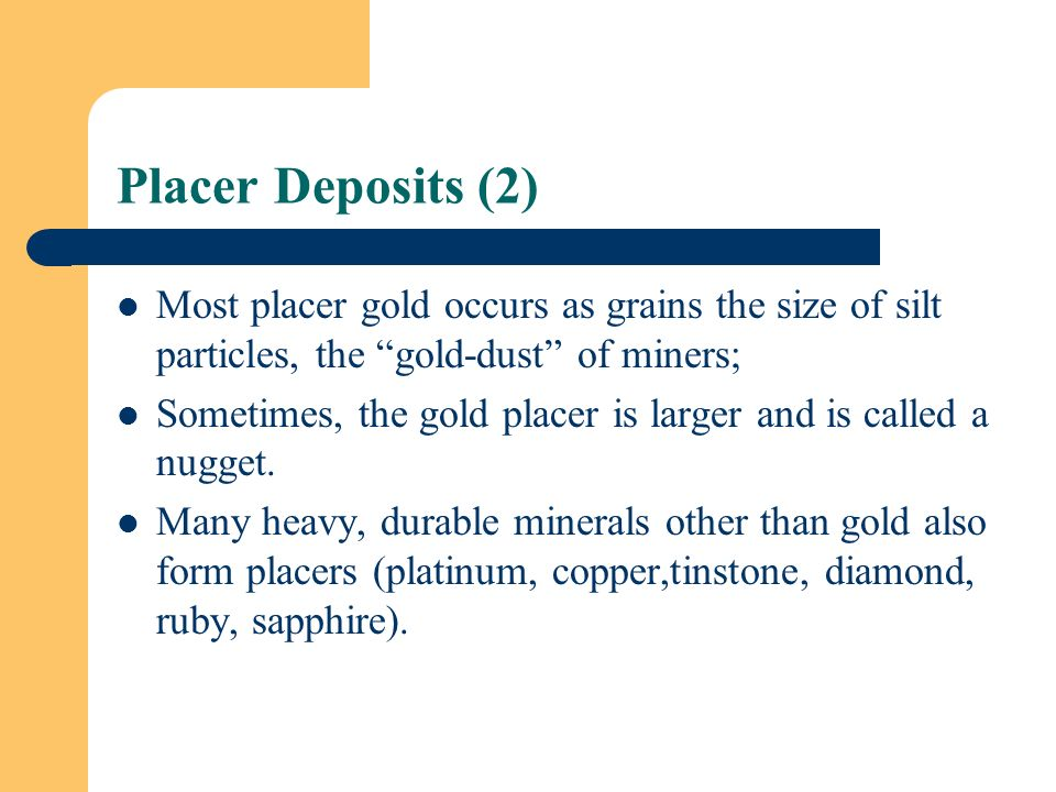Placer Deposits (2) Most placer gold occurs as grains the size of silt particles, the gold-dust of miners;