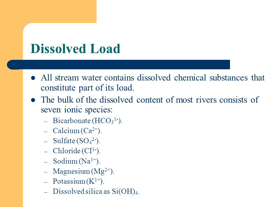 Dissolved Load All stream water contains dissolved chemical substances that constitute part of its load.