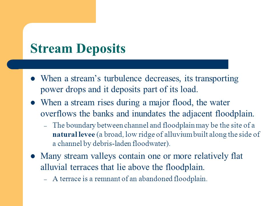 Stream Deposits When a stream's turbulence decreases, its transporting power drops and it deposits part of its load.