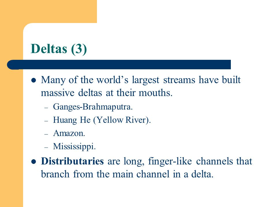 Deltas (3) Many of the world's largest streams have built massive deltas at their mouths. Ganges-Brahmaputra.