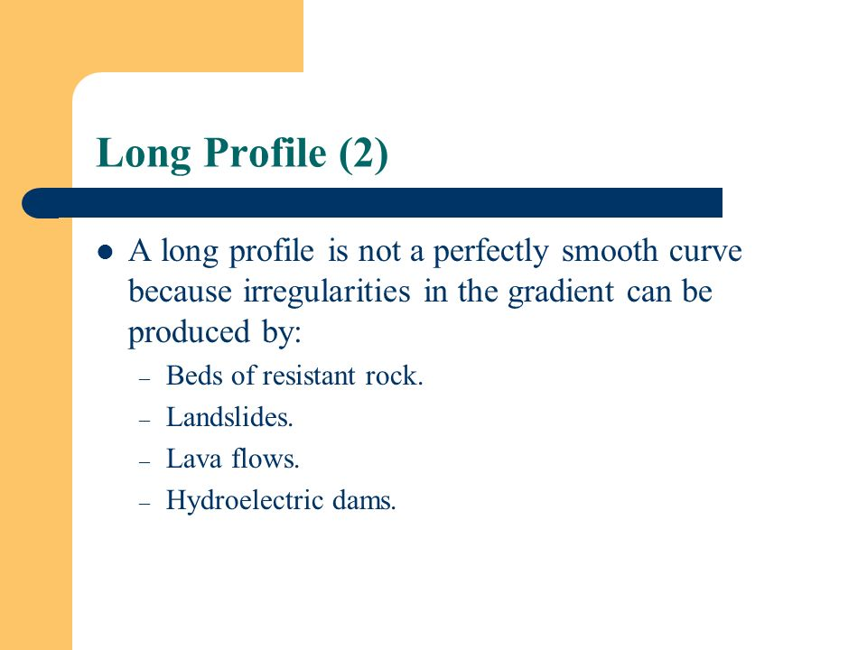 Long Profile (2) A long profile is not a perfectly smooth curve because irregularities in the gradient can be produced by: