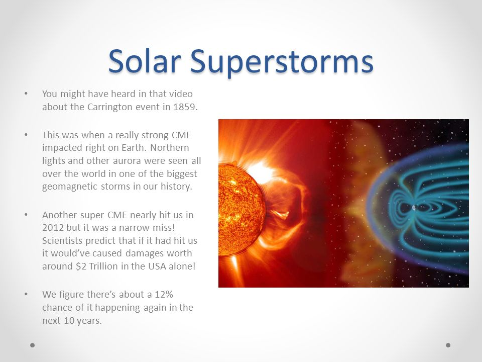 solar superstorms Studies concerning risks from geomagnetic storms, risks from solar flares,   solar superstorms cannot be predicted, but the conditions that give.