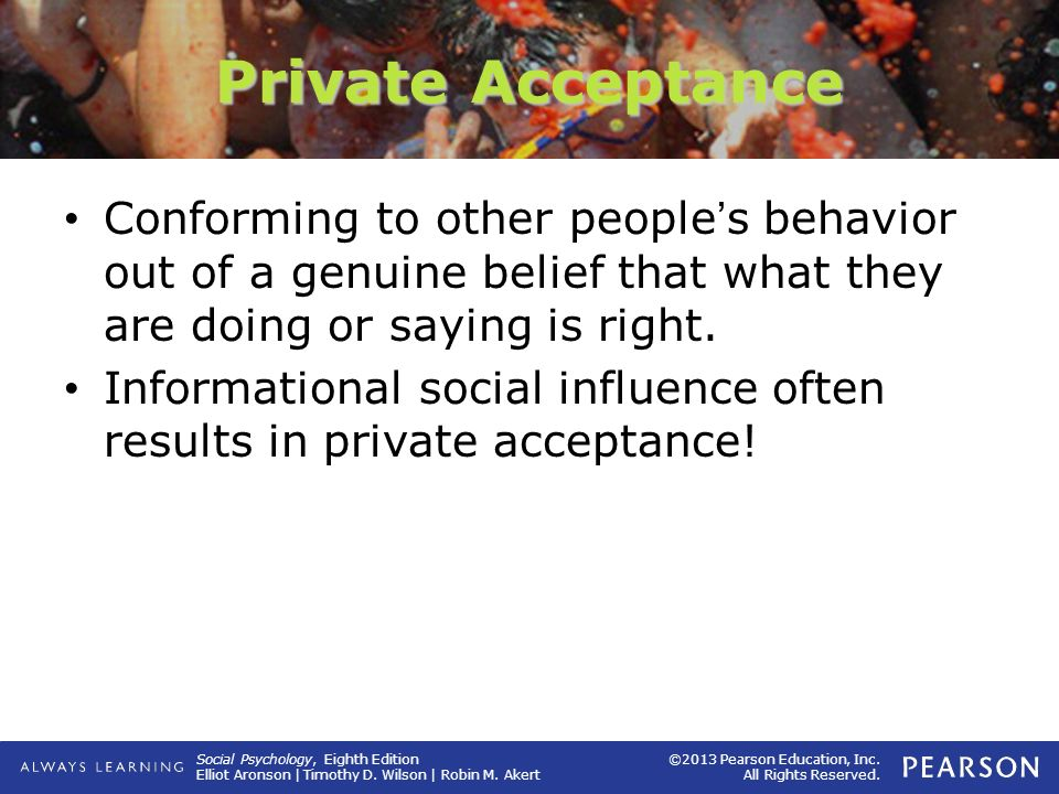 Private Acceptance Conforming to other people's behavior out of a genuine belief that what they are doing or saying is right.