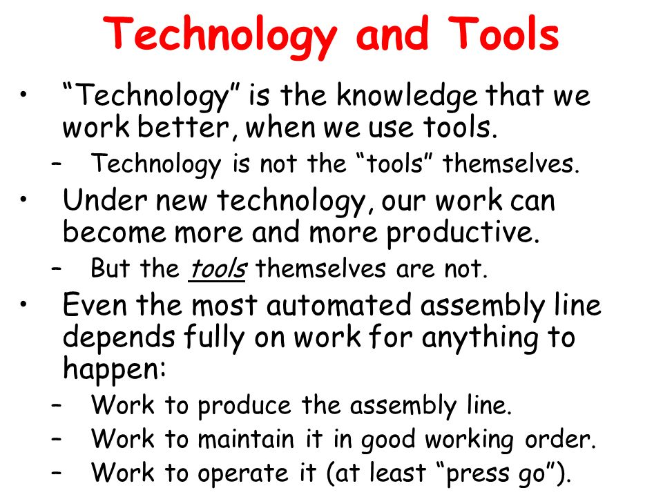 Technology and Tools Technology is the knowledge that we work better, when we use tools. Technology is not the tools themselves.