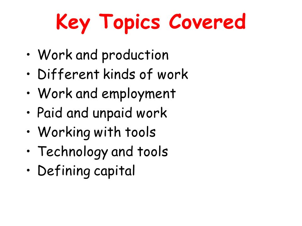 Key Topics Covered Work and production Different kinds of work