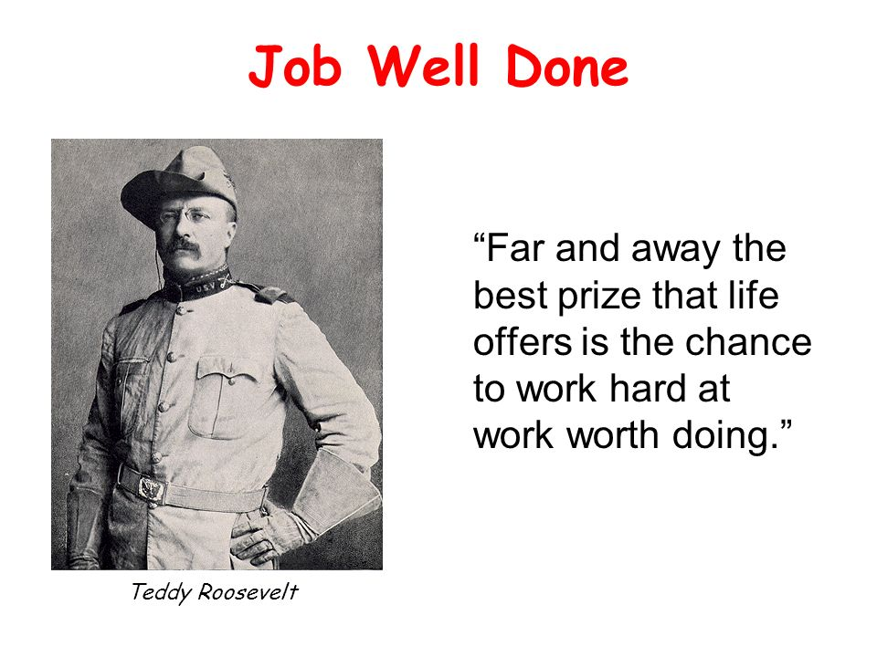 Job Well Done Far and away the best prize that life offers is the chance to work hard at work worth doing.