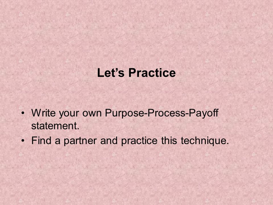 Let's Practice Write your own Purpose-Process-Payoff statement.