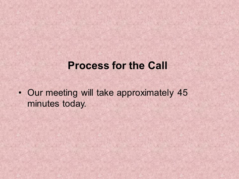Process for the Call Our meeting will take approximately 45 minutes today.