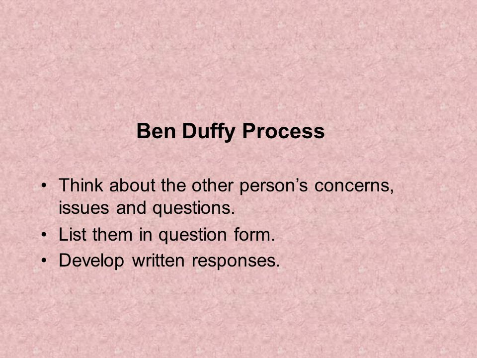 Ben Duffy Process Think about the other person's concerns, issues and questions. List them in question form.