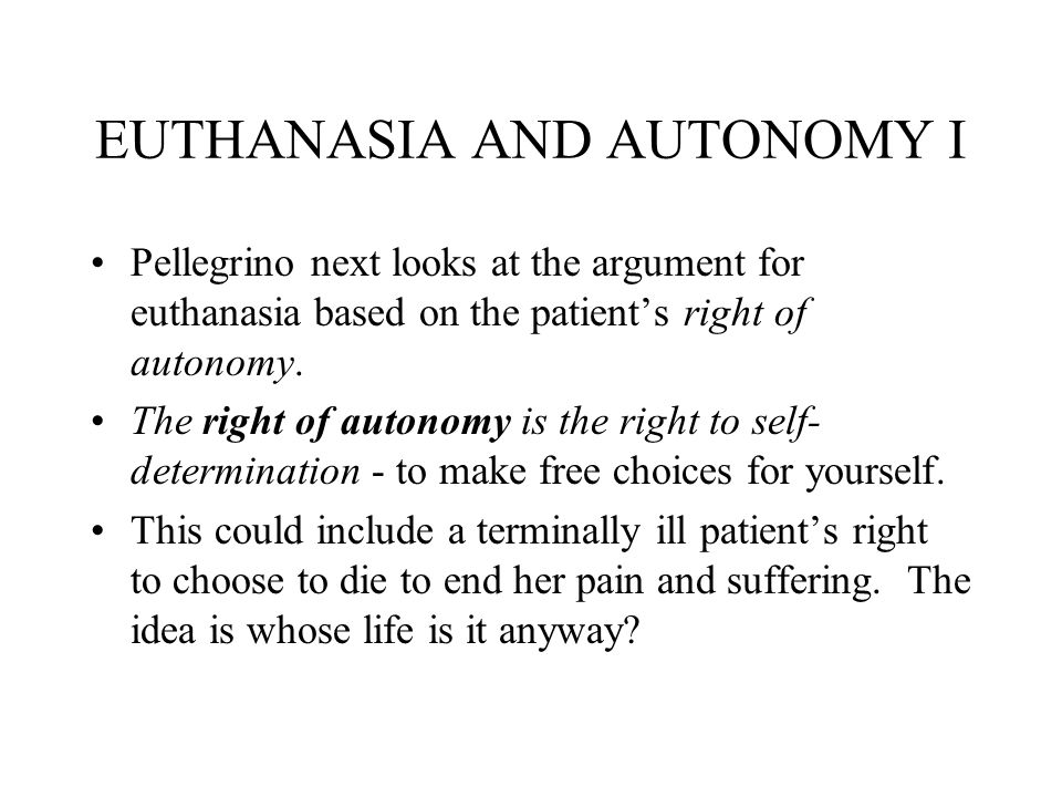 an argument in favor of euthanasia for terminally ill patient Eliminating the invalid: euthanasia opposers argue that if we  symptoms and  pain, and support to the patient as well as the care giver  many of the terminally  ill patients prefer to die at.