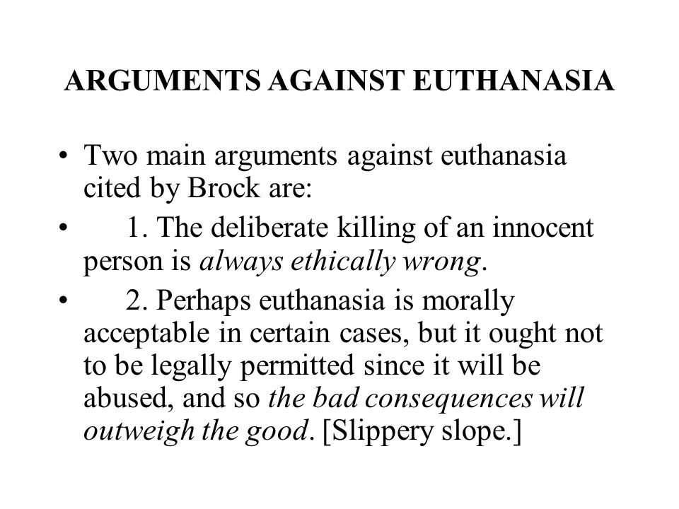 an argument against the use of euthanasia for dying patients Respecting a patients autonomy in regards to life, or the lack thereof, is undermining the importance of social community, as dying as a social practice, much as life is a social practice (quaghebeur et al, 2009) euthanasia is argued to in fact not administer justice to the autonomy of a patient (quaghbeur et al 2009).