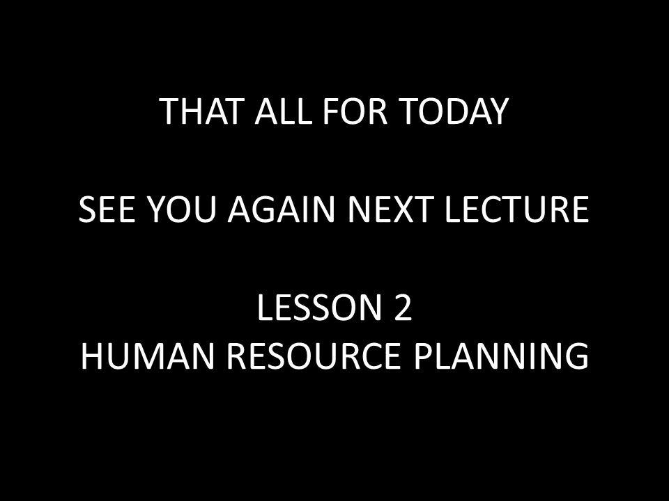 THAT ALL FOR TODAY SEE YOU AGAIN NEXT LECTURE LESSON 2 HUMAN RESOURCE PLANNING