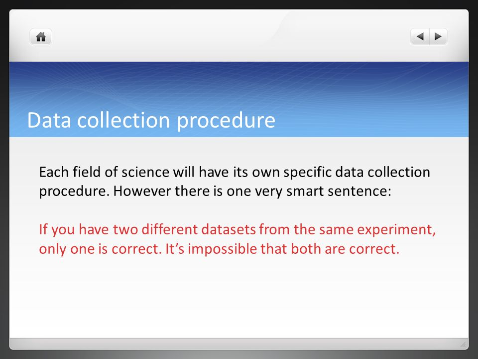 procedure of data collection Data collection is the process of gathering and measuring information on variables of interest, in an established systematic fashion that enables one to answer stated research questions, test hypotheses, and evaluate outcomes the data collection component of research is common to all fields of study including physical.