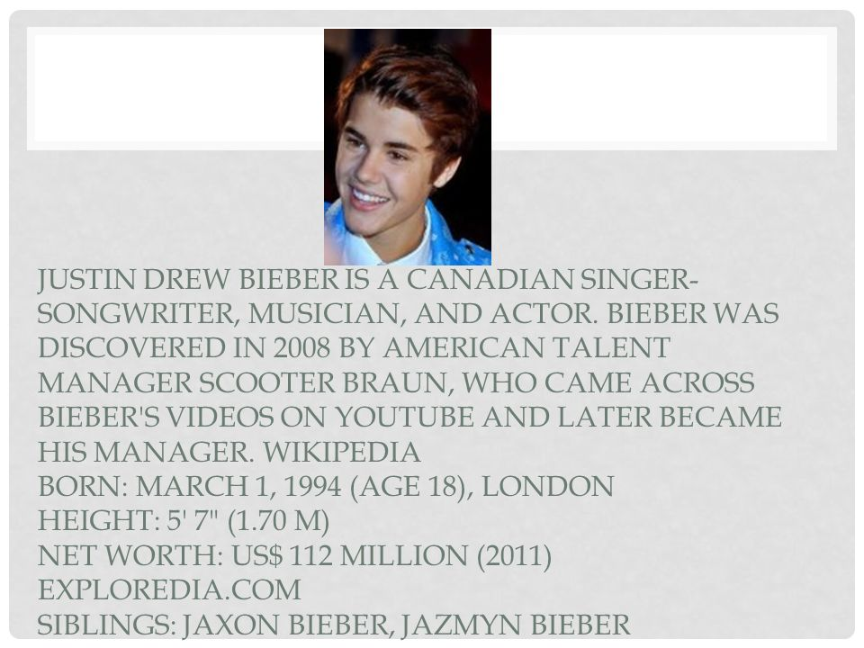 Justin Drew Bieber is a Canadian singer-songwriter, musician, and actor.