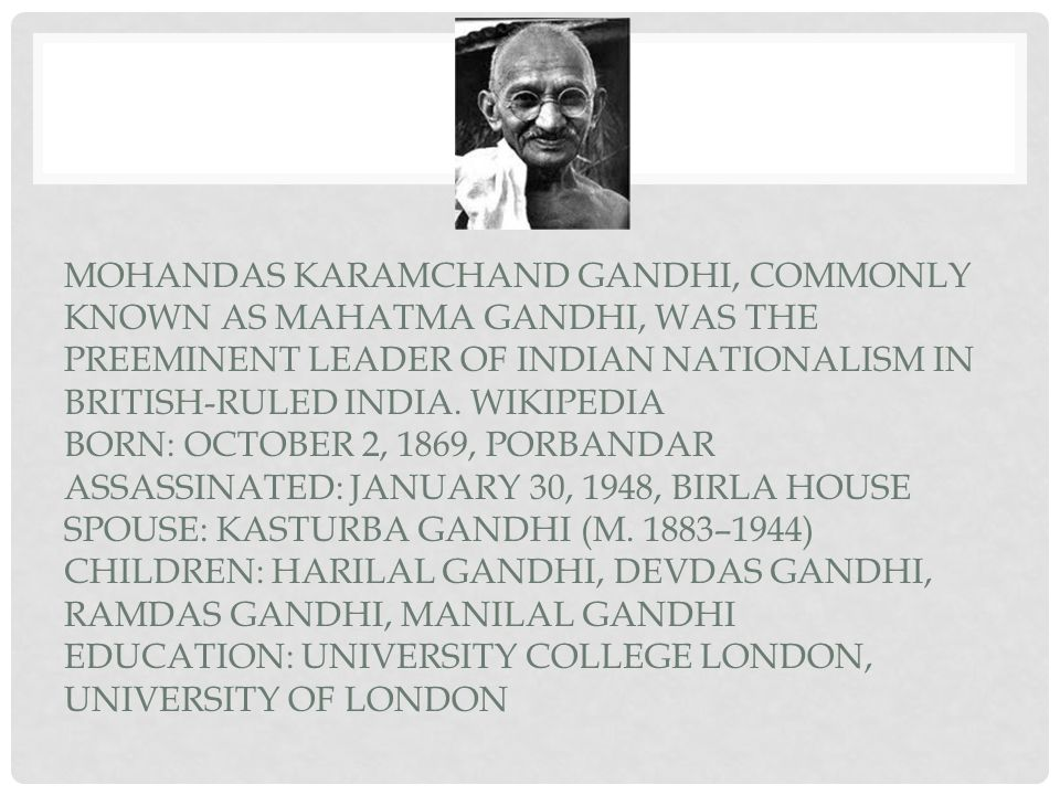 Mohandas Karamchand Gandhi, commonly known as Mahatma Gandhi, was the preeminent leader of Indian nationalism in British-ruled India.