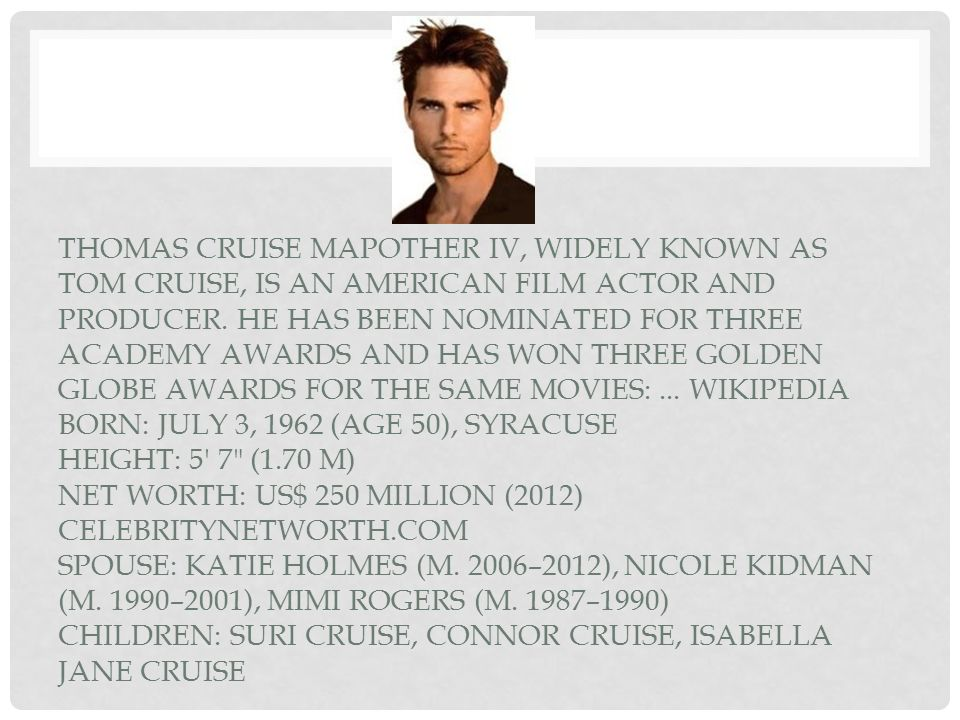 Thomas Cruise Mapother IV, widely known as Tom Cruise, is an American film actor and producer.