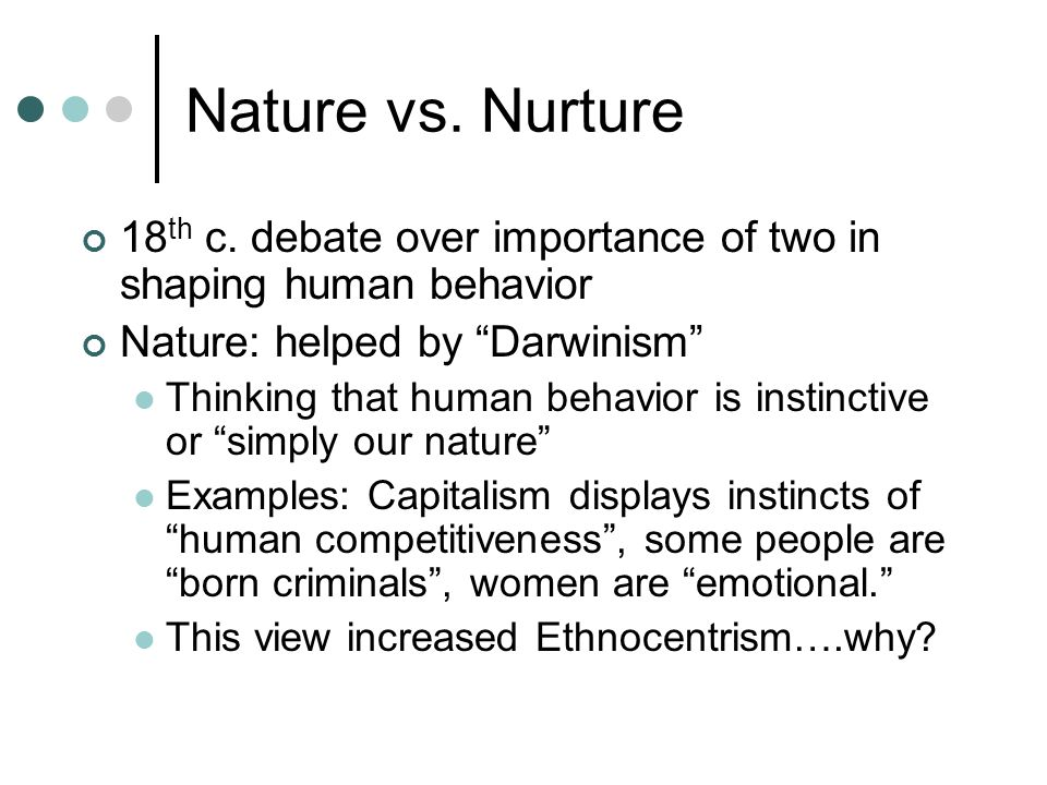 nurture over nature That debate may now be over indicates that nature and nurture are virtually tied the long-running debate may finally be settled.