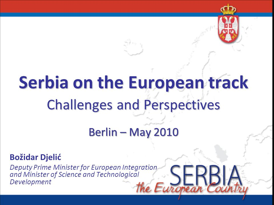Serbia on the European track Challenges and Perspectives Berlin – May 2010