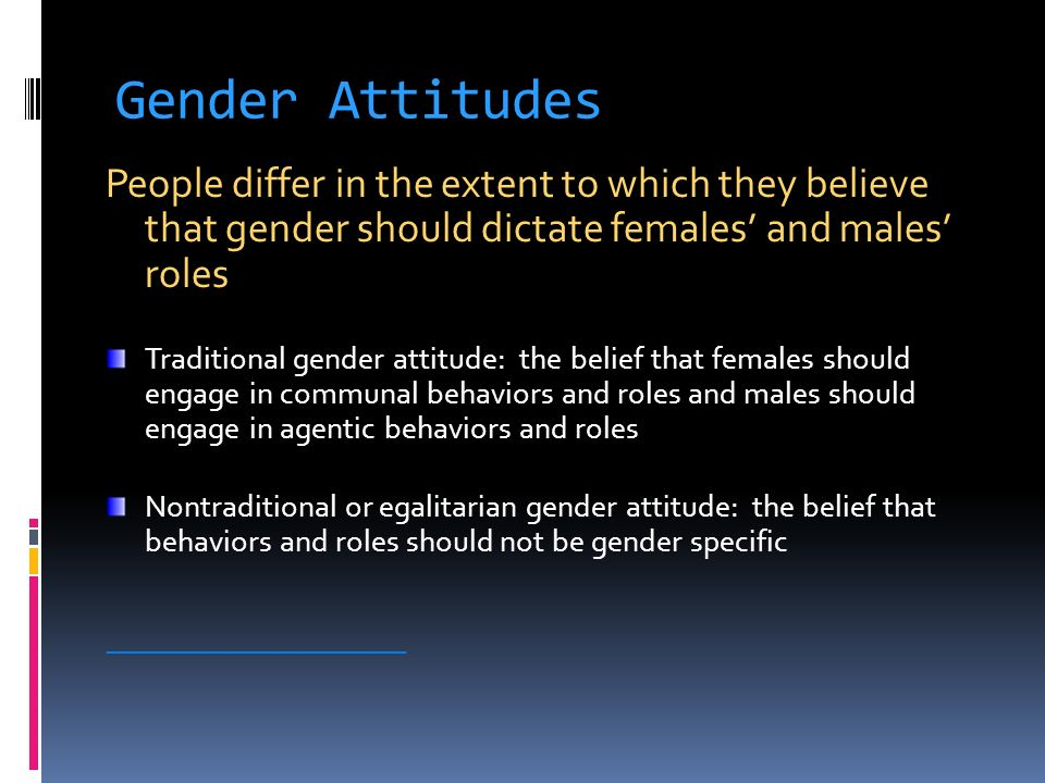Gender Attitudes People differ in the extent to which they believe that gender should dictate females' and males' roles.