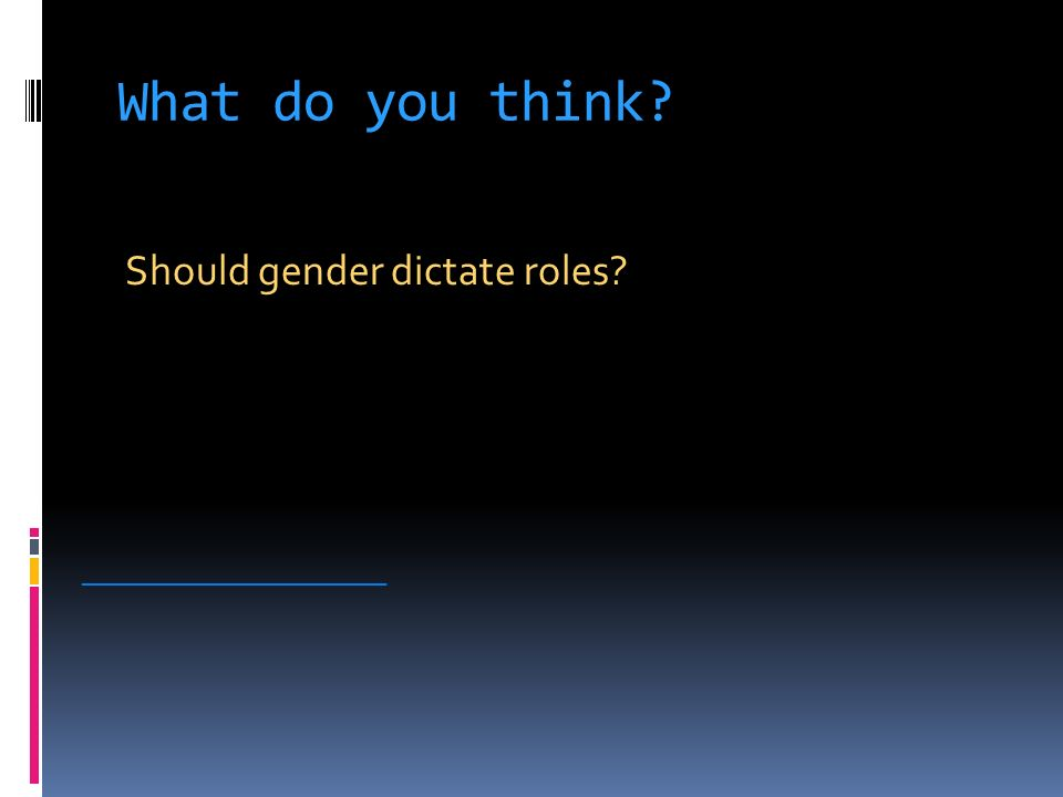 What do you think Should gender dictate roles _____________________