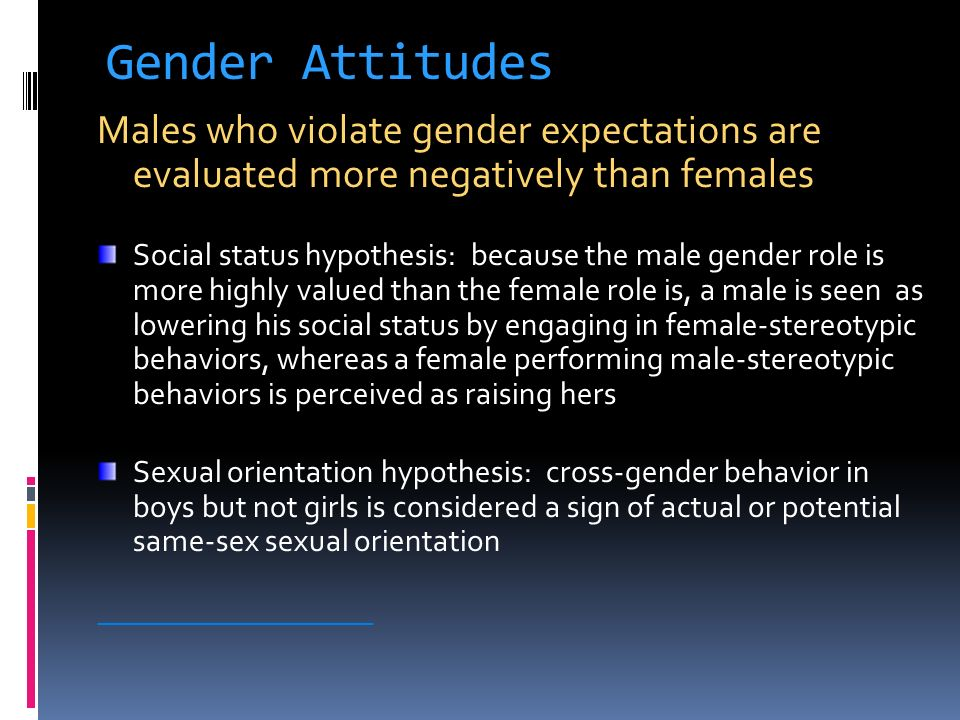 Gender Attitudes Males who violate gender expectations are evaluated more negatively than females.