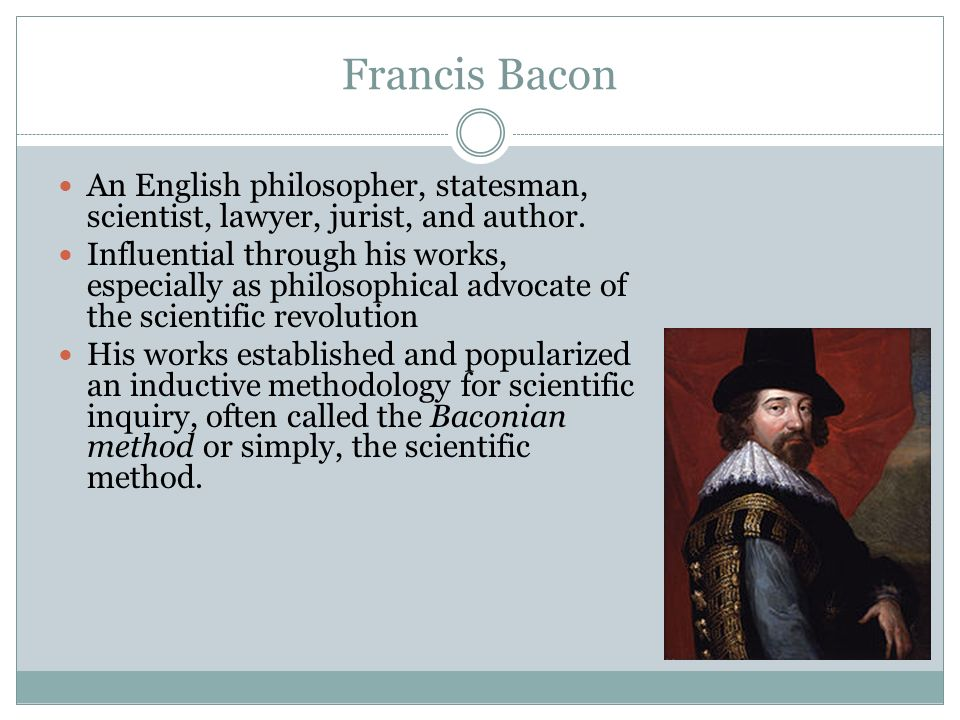 francis bacon and the scientific method Sir francis bacon was the philosopher responsible for the creation of the baconian method formally known today as the scientific method he lived from 1561 to 1626 and had the notable distinction of being knighted in 1603.