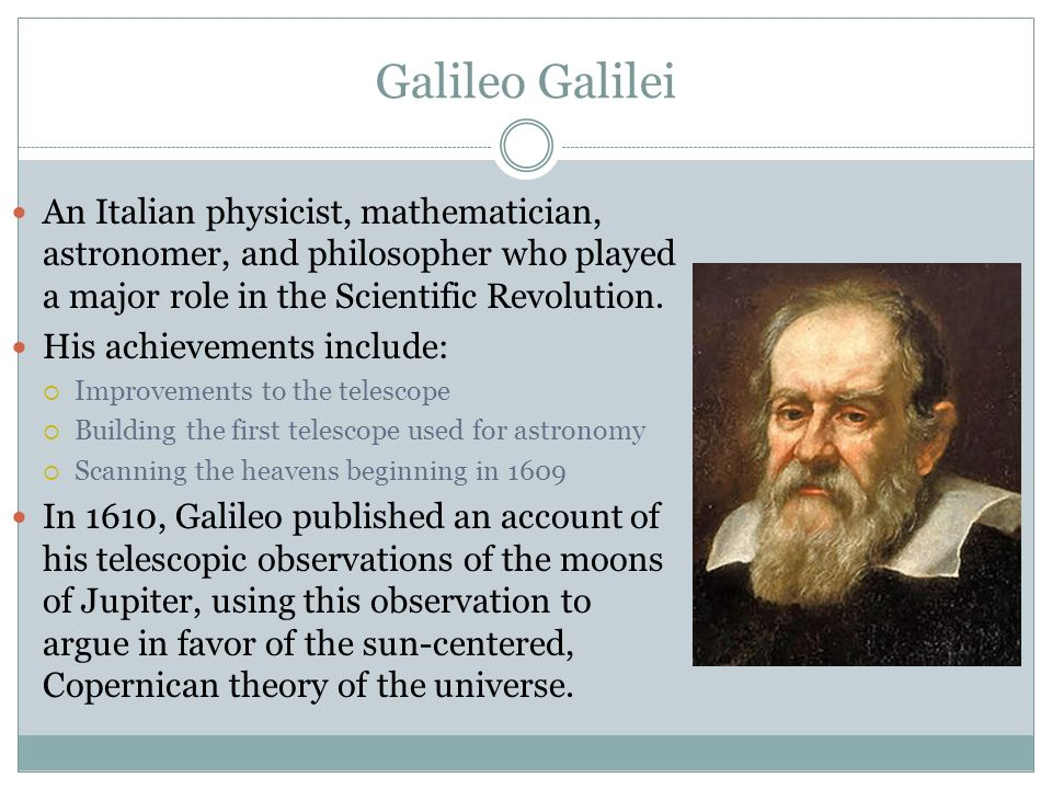 a biography of galileo galilei an astronomer and a mathematician Galileo is best remembered as an astronomer he had improved on the first versions of the telescope and was the first to observe the seas of the moon and the satellites of jupiter galileo saw jupiter as a miniature solar system and it convinced him that the copernican view of the universe was correct.