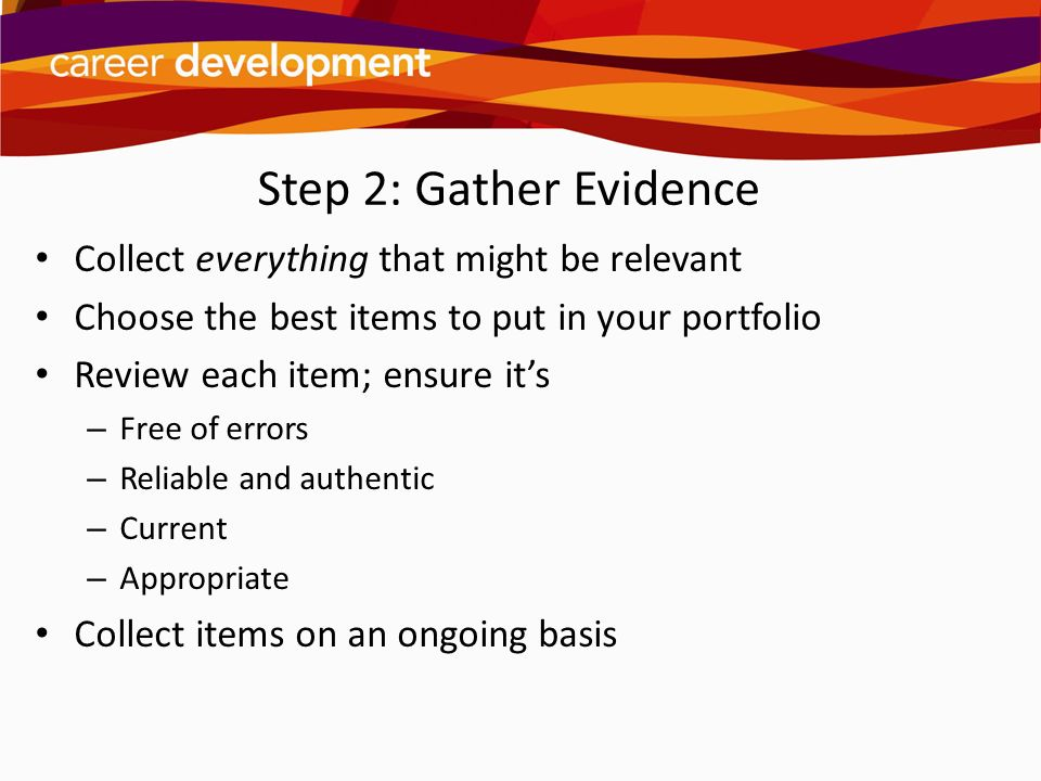 Step 2: Gather Evidence Collect everything that might be relevant
