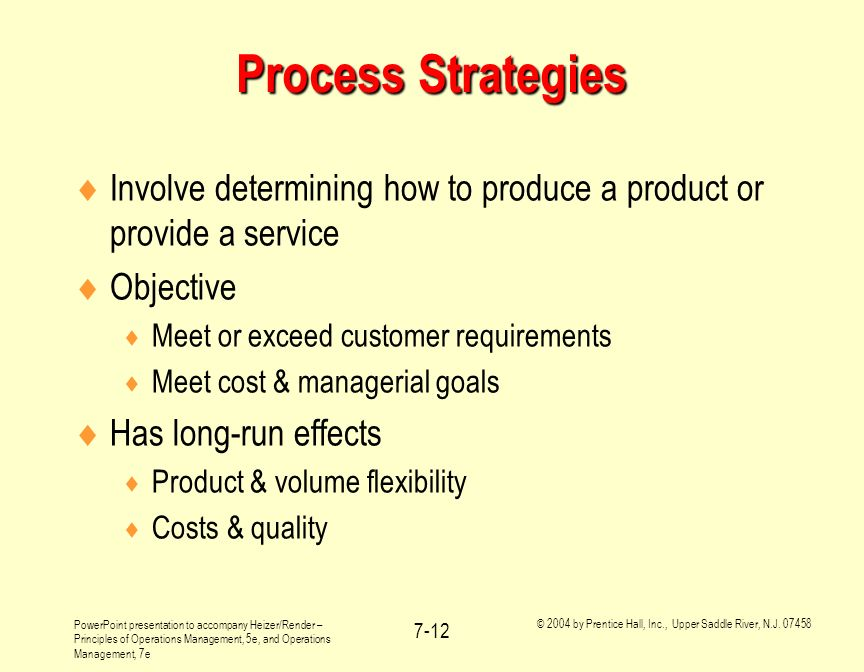 Process Strategies Involve determining how to produce a product or provide a service. Objective. Meet or exceed customer requirements.