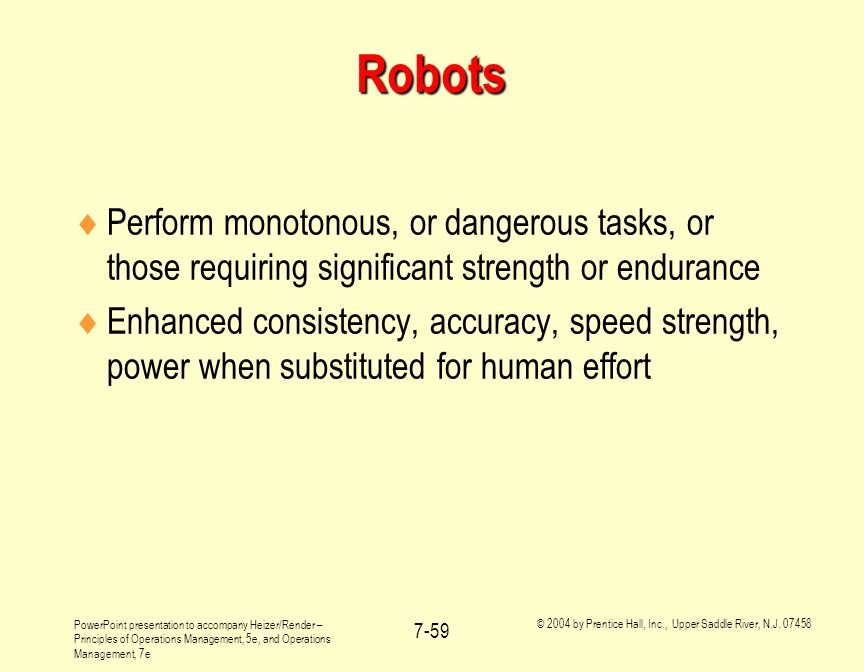 Robots Perform monotonous, or dangerous tasks, or those requiring significant strength or endurance.