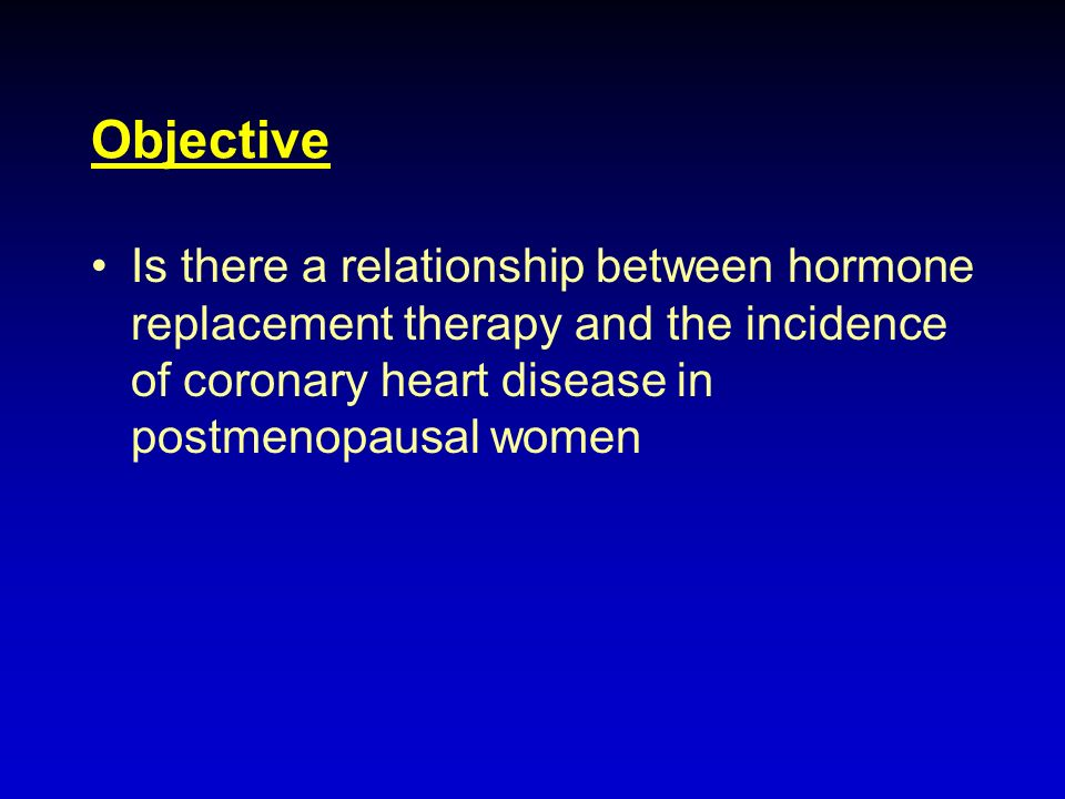 Objective Is there a relationship between hormone replacement therapy and the incidence of coronary heart disease in postmenopausal women.