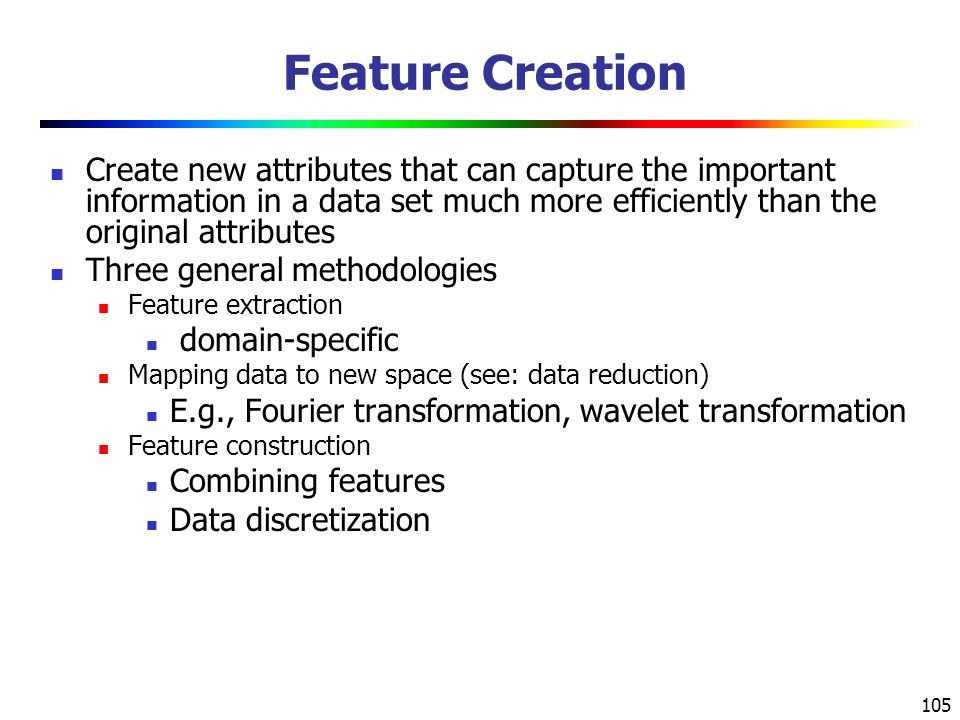 Feature Creation Create new attributes that can capture the important information in a data set much more efficiently than the original attributes.