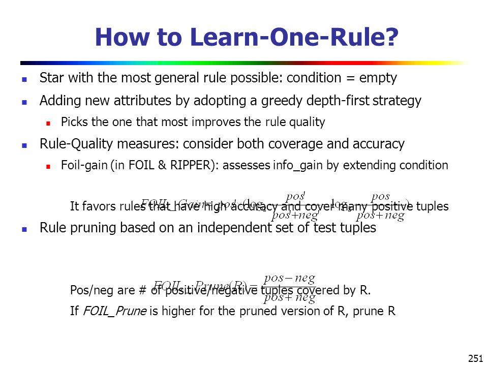 How to Learn-One-Rule Star with the most general rule possible: condition = empty. Adding new attributes by adopting a greedy depth-first strategy.