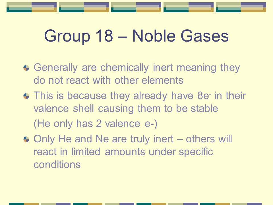 Group 18 – Noble Gases Generally are chemically inert meaning they do not react with other elements.