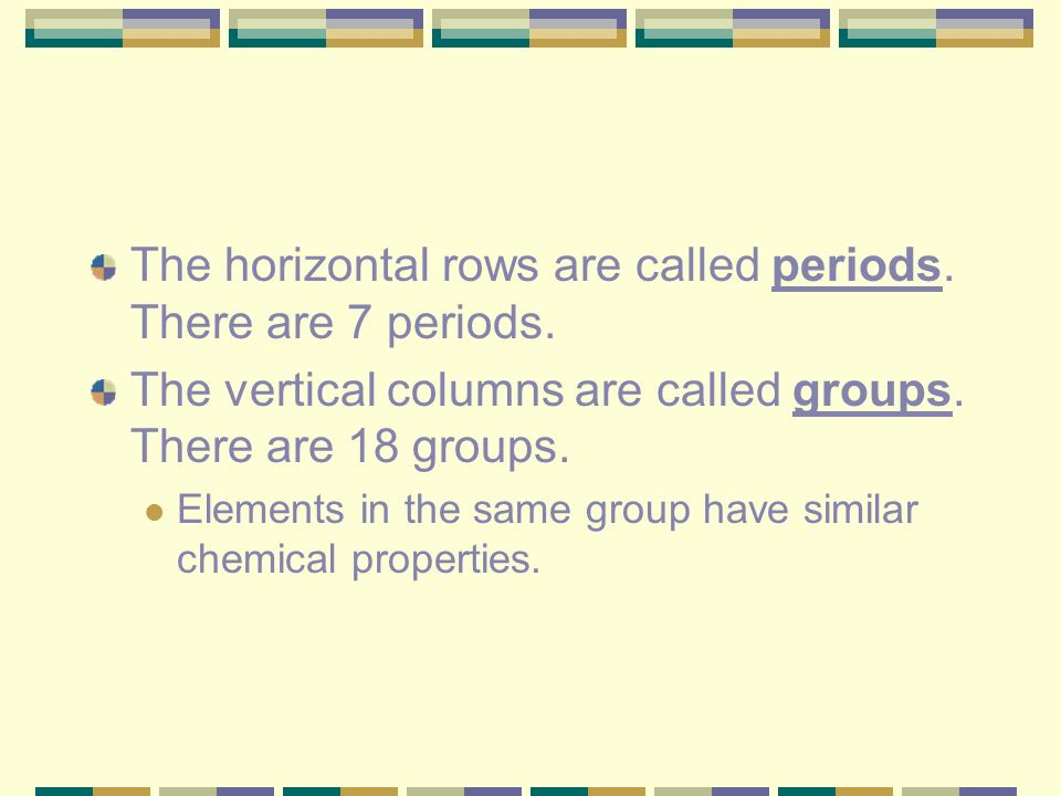 The horizontal rows are called periods. There are 7 periods.