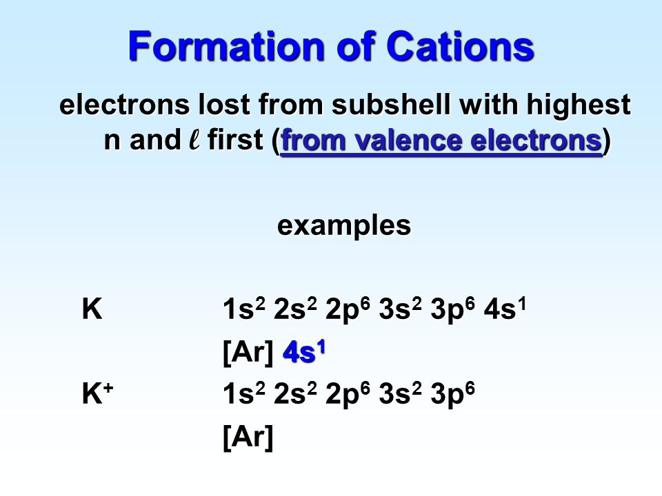 Formation of Cations electrons lost from subshell with highest n and l first (from valence electrons)