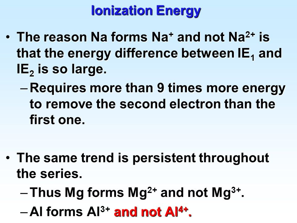 Ionization Energy The reason Na forms Na+ and not Na2+ is that the energy difference between IE1 and IE2 is so large.