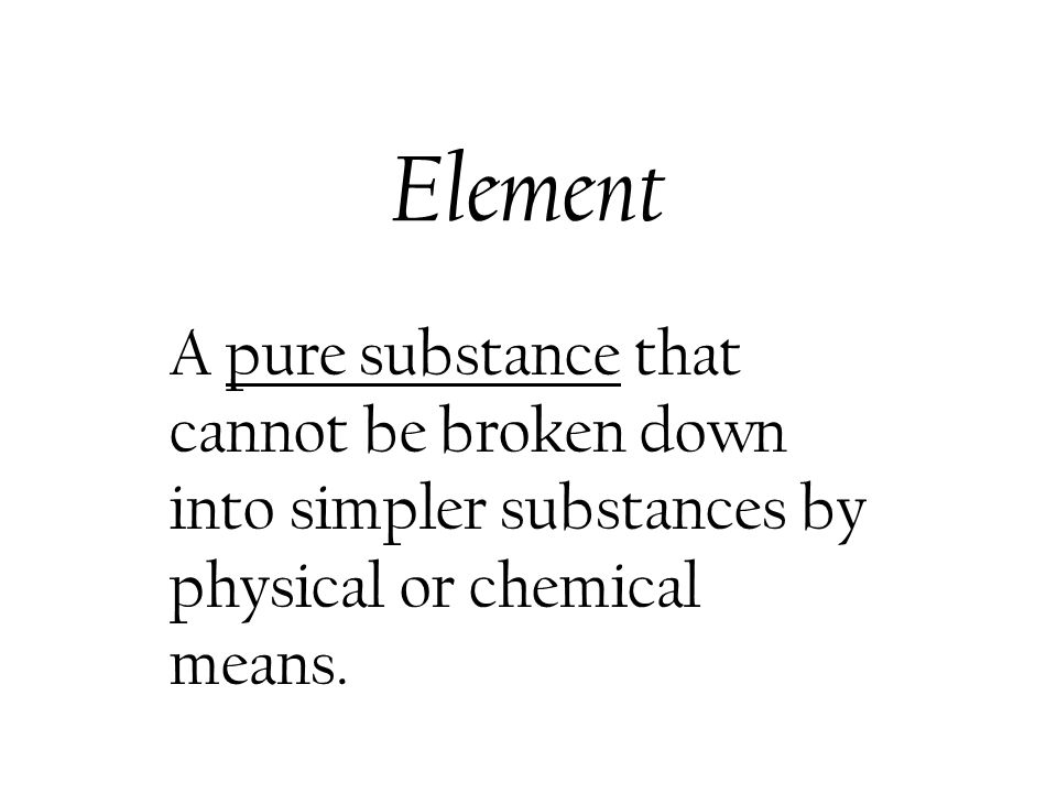 Element A pure substance that cannot be broken down into simpler substances by physical or chemical means.