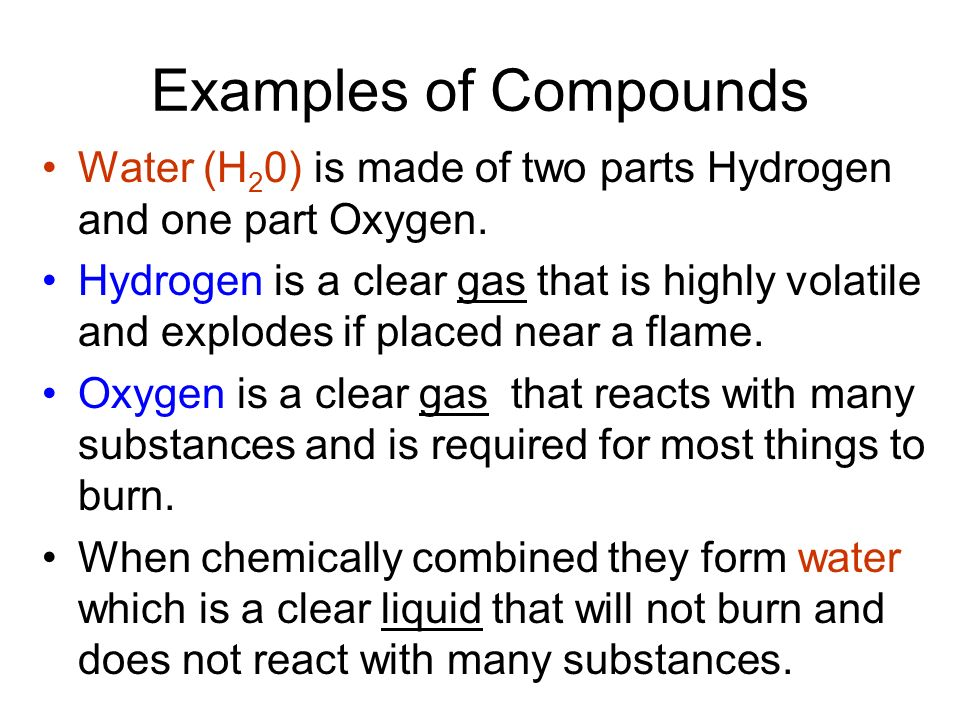 Examples of Compounds Water (H20) is made of two parts Hydrogen and one part Oxygen.