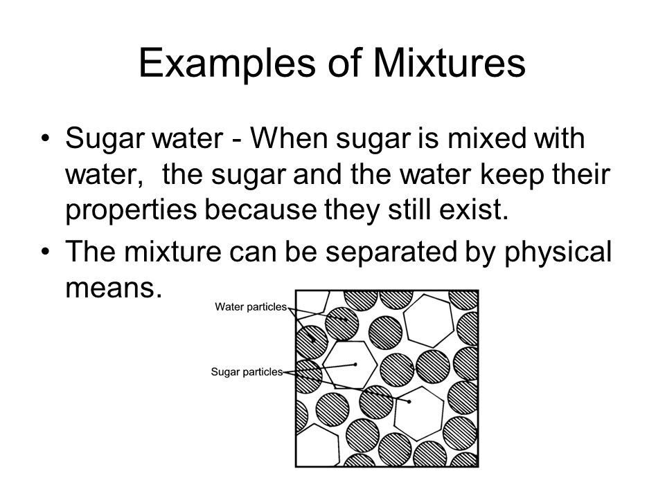 Examples of Mixtures Sugar water - When sugar is mixed with water, the sugar and the water keep their properties because they still exist.