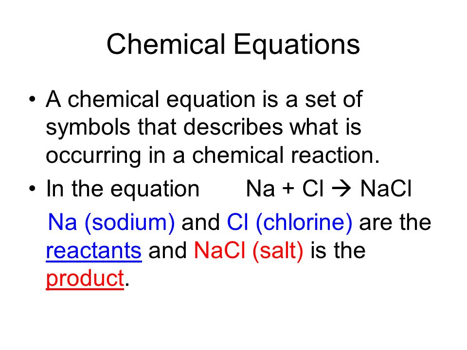 Chemical Equations A chemical equation is a set of symbols that describes what is occurring in a chemical reaction.