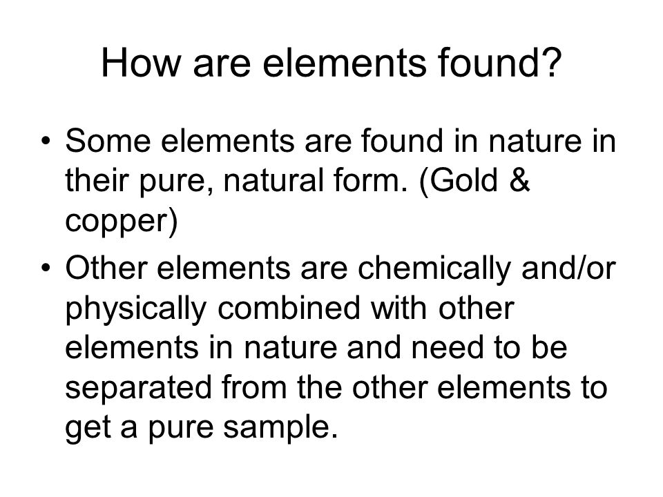 How are elements found Some elements are found in nature in their pure, natural form. (Gold & copper)