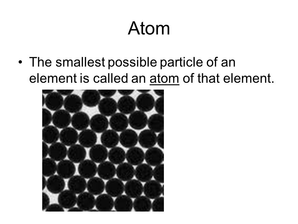 Atom The smallest possible particle of an element is called an atom of that element.