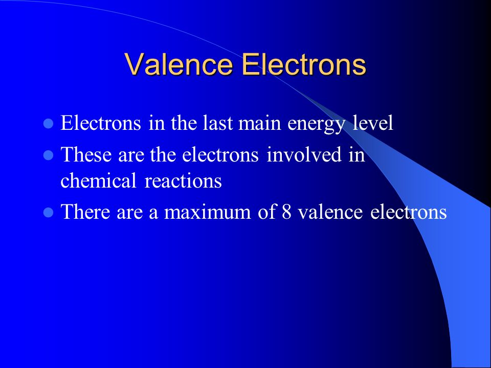 Valence Electrons Electrons in the last main energy level