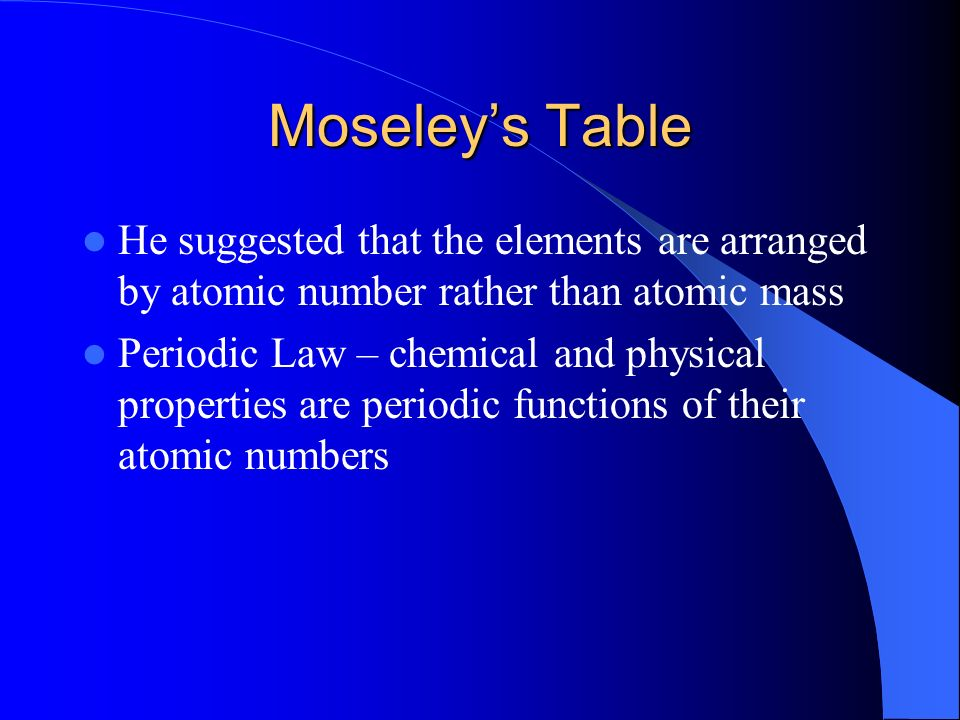 Moseley's Table He suggested that the elements are arranged by atomic number rather than atomic mass.