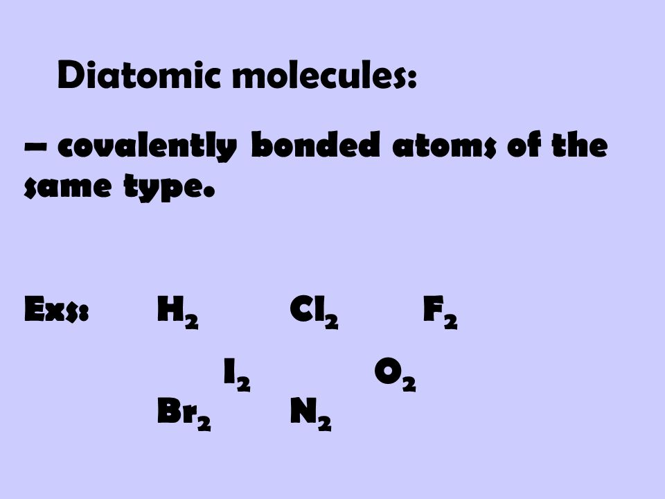 Diatomic molecules: – covalently bonded atoms of the same type.