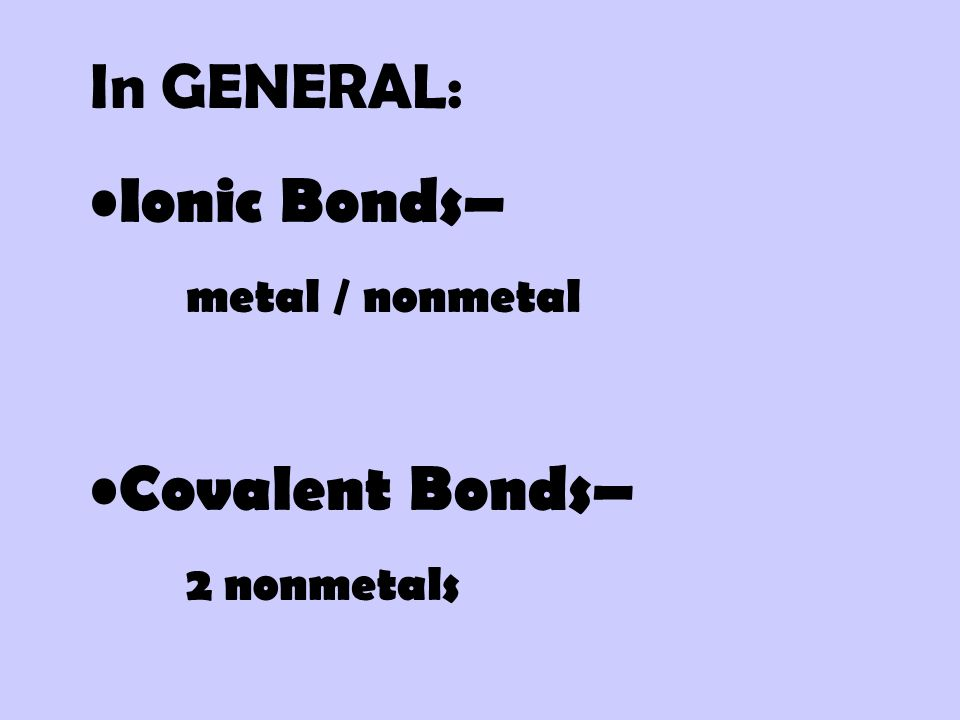In GENERAL: Ionic Bonds– metal / nonmetal Covalent Bonds– 2 nonmetals