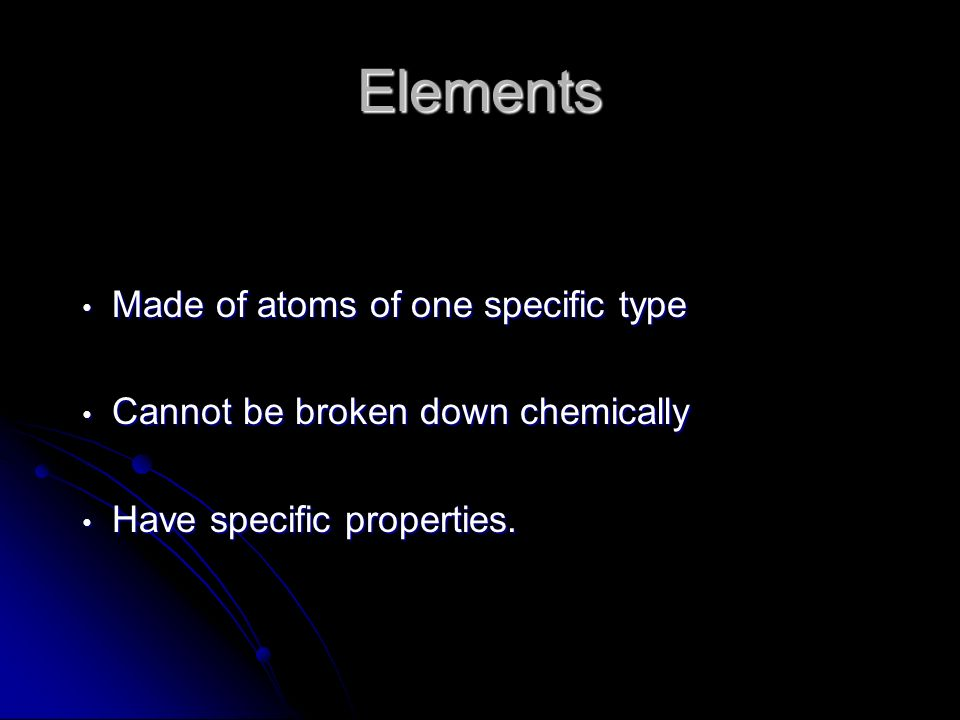 Elements Made of atoms of one specific type