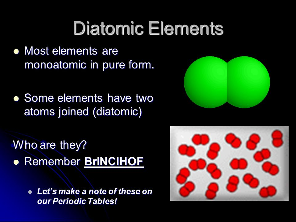 Diatomic Elements Most elements are monoatomic in pure form.