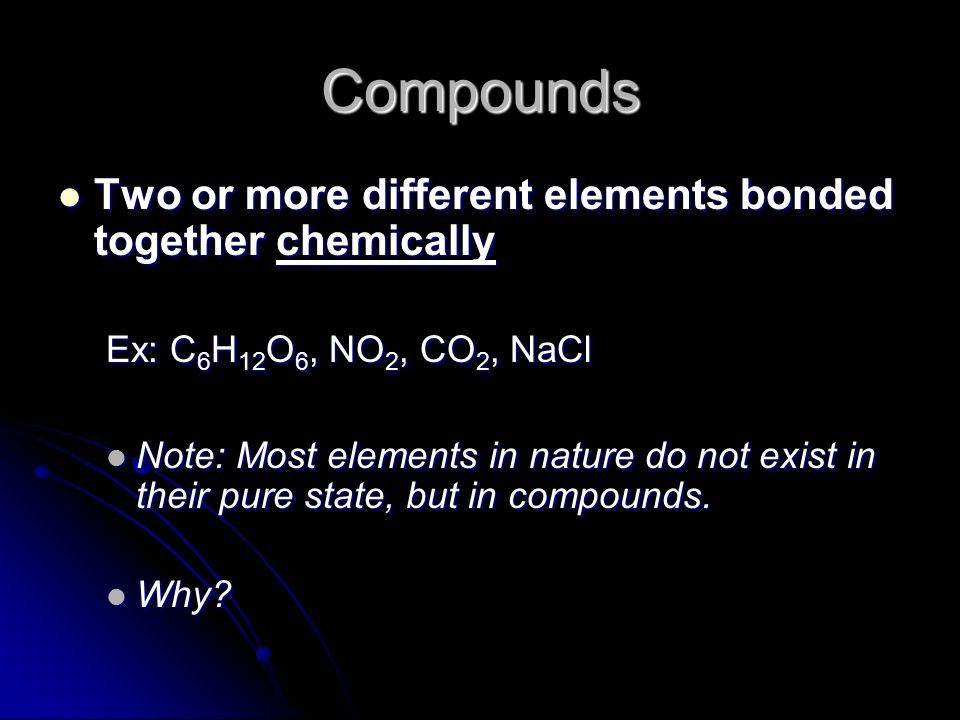 Compounds Two or more different elements bonded together chemically